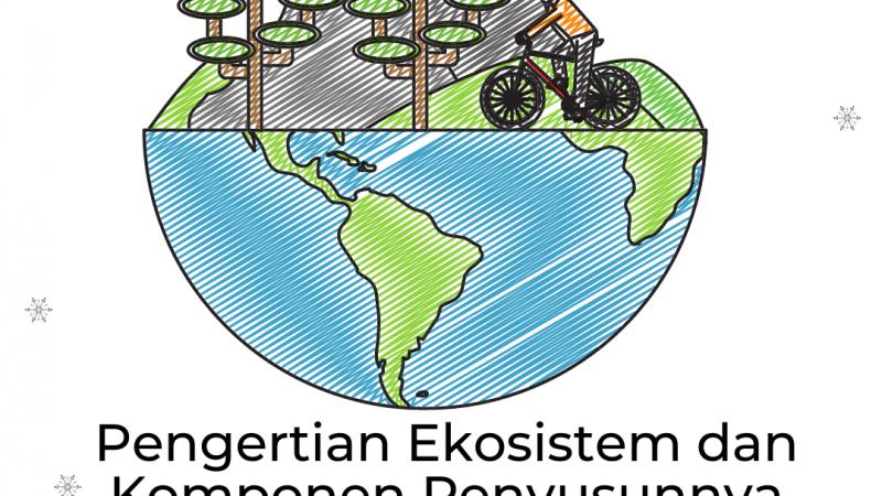 Pengertian Ekosistem dan Komponen Penyusunnya